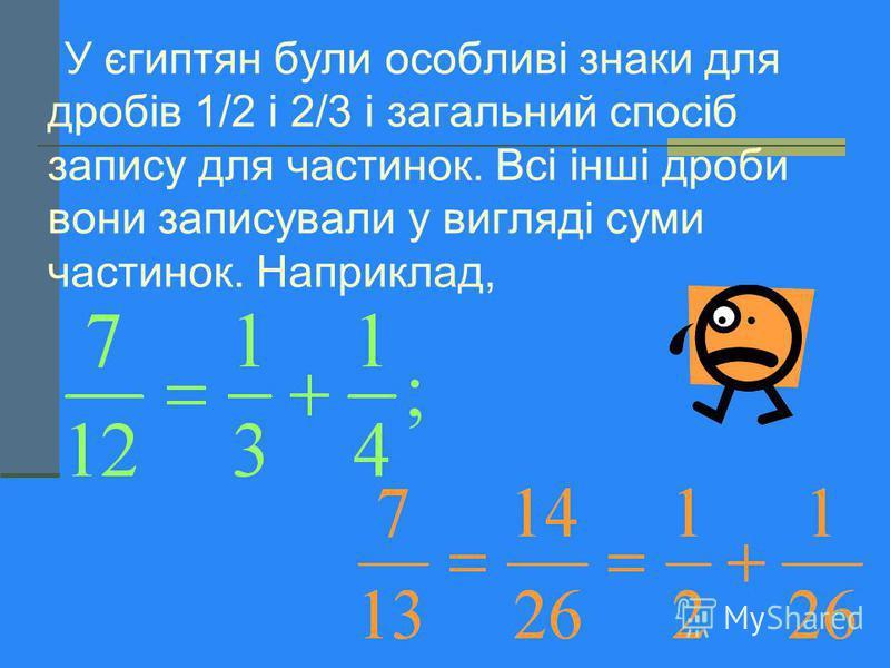 У Давньому Вавилоні, як ви знаєте, дроби були шестидесятковими, тобто записувалися, наприклад, у вигляді 4; 52; 03. Це означало: