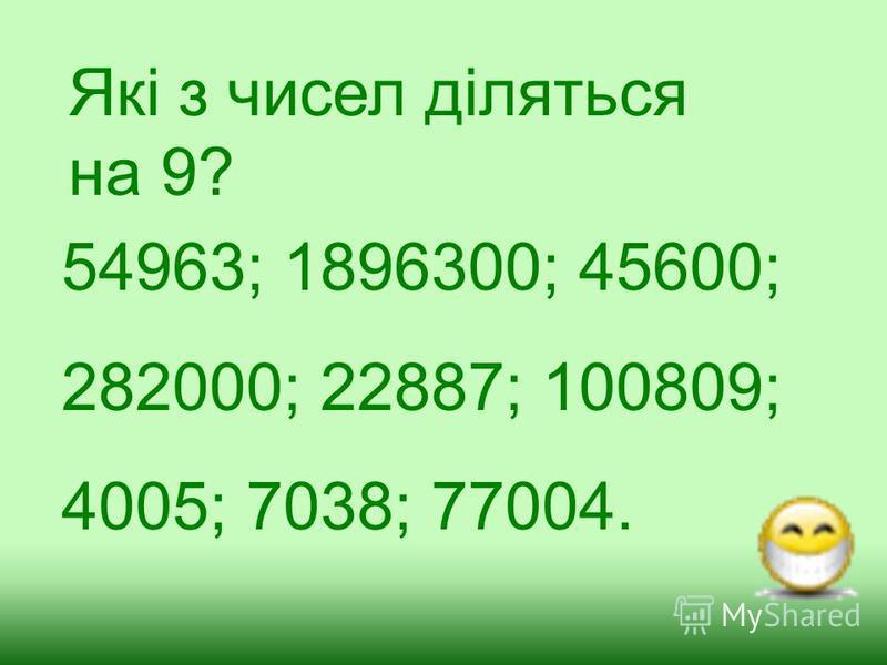 Які з чисел діляться на 9? 54963; 1896300; 45600; 282000; 22887; 100809; 4005; 7038; 77004.
