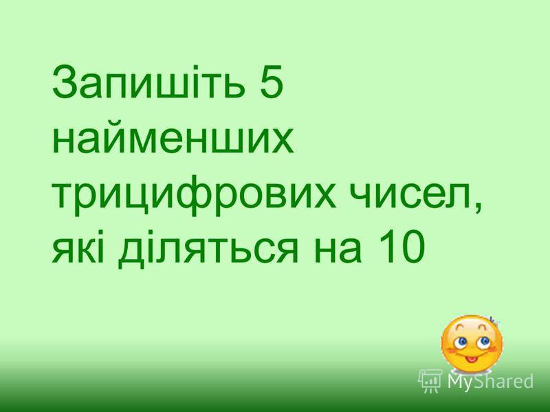 Запишіть 5 найменших трицифрових чисел, які діляться на 10