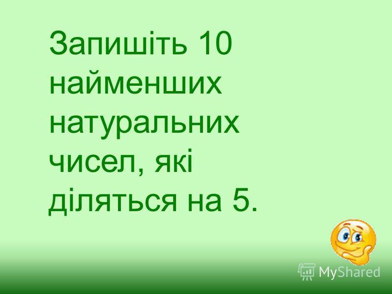Запишіть 10 найменших натуральних чисел, які діляться на 5.