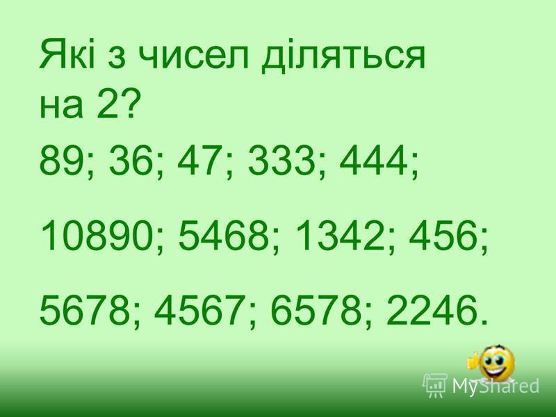 Які з чисел діляться на 2? 89; 36; 47; 333; 444; 10890; 5468; 1342; 456; 5678; 4567; 6578; 2246.