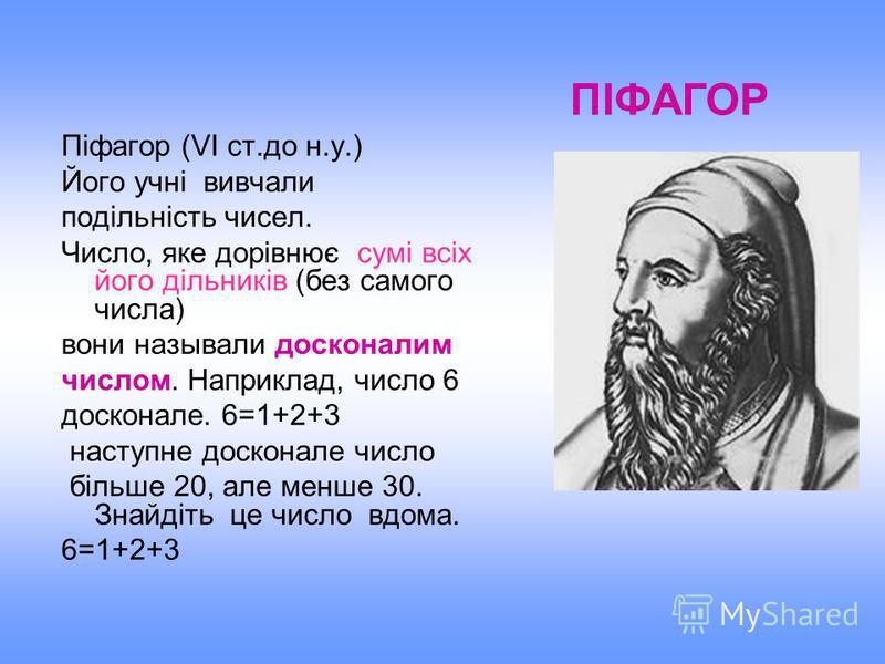 Піфагор (VІ ст.до н.у.) Його учні вивчали подільність чисел. Число, яке дорівнює сумі всіх його дільників (без самого числа) вони называли досконалим числом. Наприклад, число 6 досконале. 6=1+2+3 наступне досконале число більше 20, але менше 30. Знай