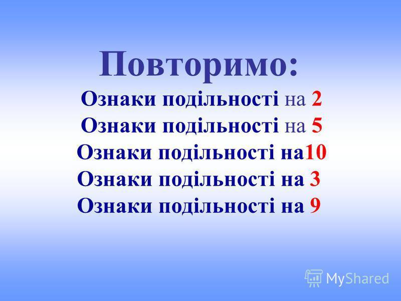 Повторимо: Ознаки подільності на 2 Ознаки подільності на 5 Ознаки подільності на10 Ознаки подільності на 3 Ознаки подільності на 9