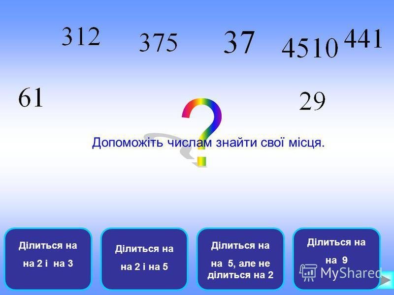 Ділиться на на 2 і на 3 Ділиться на на 2 і на 5 Ділиться на на 5, але не ділиться на 2 Ділиться на на 9 Допоможіть числам знайти свої місця.