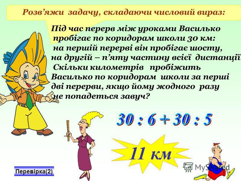 Розвяжи задачу, складаючи числовий вираз: Під час перерв між уроками Василько пробігає по коридорам школи 30 км: на першій перерві він пробігає шосту, на другій – пяту частину всієї дистанції. Скільки километрів пробіжить Василько по коридорам школи
