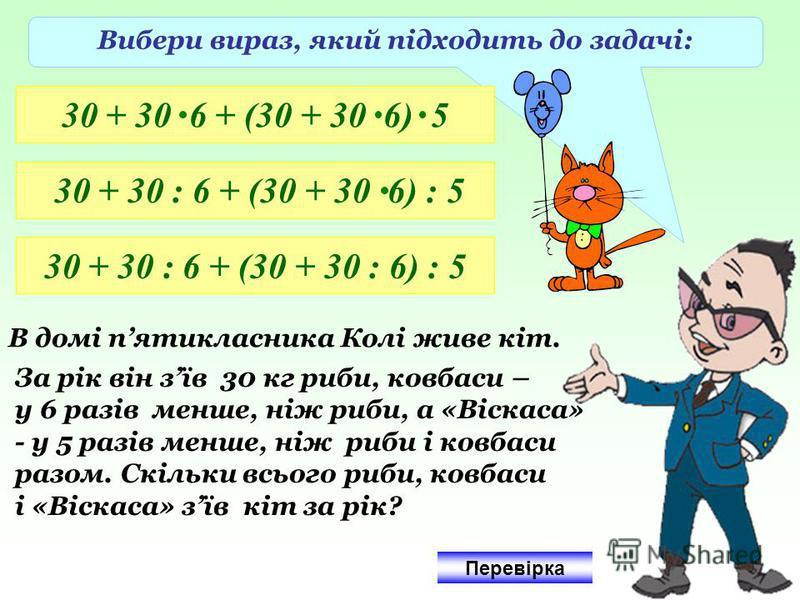 Вибери вираз, який підходить до задачі: 30 + 30 6 + (30 + 30 6) 5 30 + 30 : 6 + (30 + 30 6) : 5 30 + 30 : 6 + (30 + 30 : 6) : 5 В домі пятикласника Колі живе кіт. За рік він зїв 30 кг риби, ковбаси – у 6 разів менше, ніж риби, а «Віскаса» - у 5 разів
