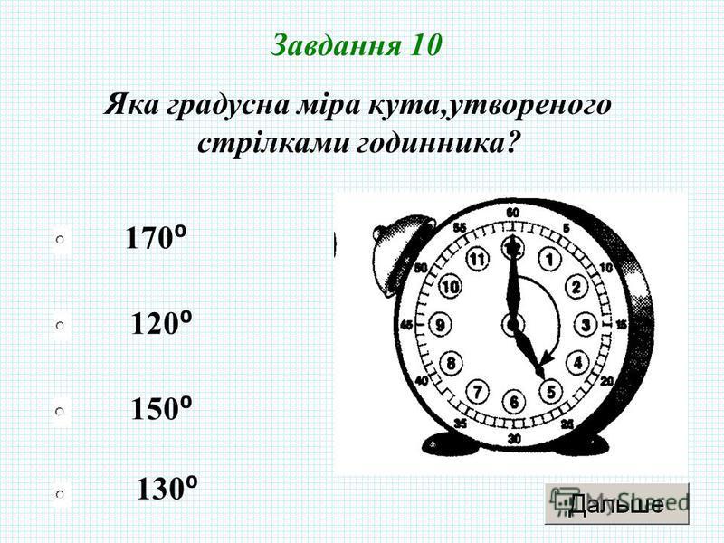 150 120 130 170 Завдання 10 Яка градусна міра кута,утвореного стрілками годинника?
