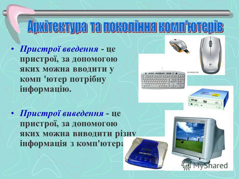 Пристрої введення - це пристрої, за допомогою яких можна вводити у комп 'ютер потрібну інформацію. Пристрої виведення - це пристрої, за допомогою яких можна виводити різну інформація з комп'ютера.