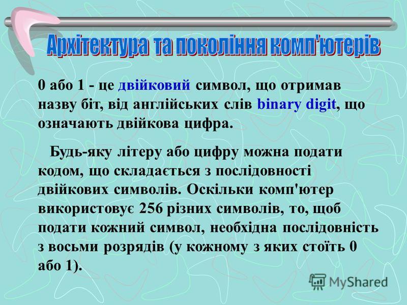 0 або 1 - це двійковий символ, що отримав назву біт, від англійських слів binary digit, що означають двійкова цифра. Будь-яку літеру або цифру можна подати кодом, що складається з послідовності двійкових символів. Оскільки комп'ютер використовує 256