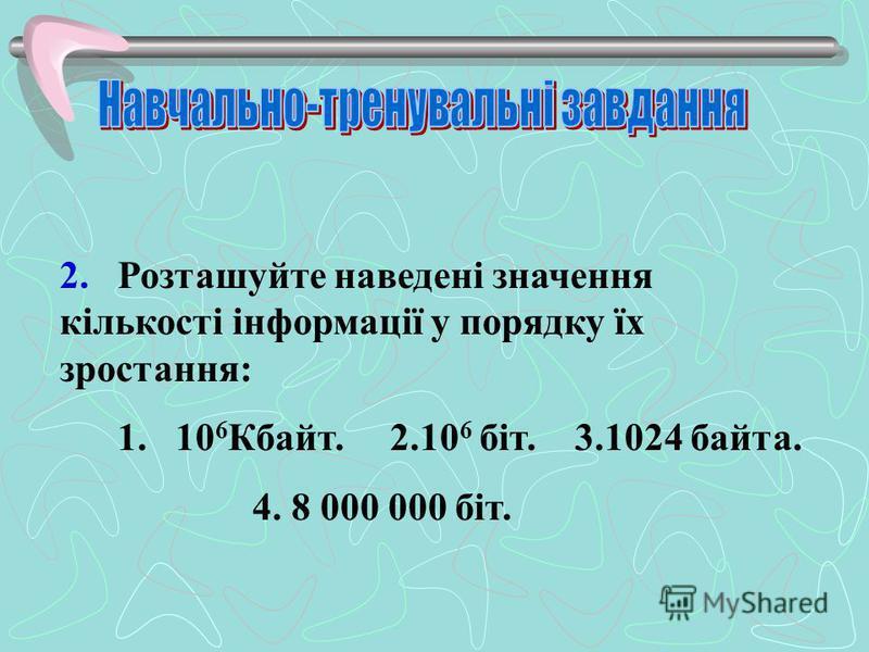 2. Розташуйте наведені значення кількості інформації у порядку їх зростання: 1. 10 6 Кбайт. 2.10 6 біт. 3.1024 байта. 4. 8 000 000 біт.