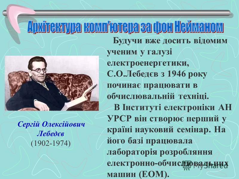Сергій Олексійович Лебедєв (1902-1974) Будучи вже досить відомим ученим у галузі електроенергетики, С.О.Лебедєв з 1946 року починає працювати в обчислювальній техніці. В Інституті електроніки АН УРСР він створює перший у країні науковий семінар. На й