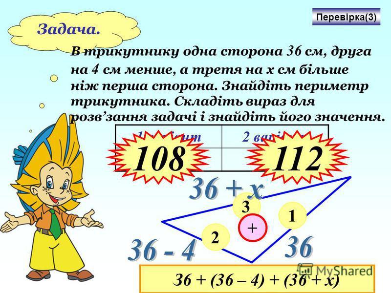 Задача. В трикутнику одна сторона 36 см, друга на 4 с м менше, а третя на х см більше ніж перша сторона. Знайдіть периметр трикутника. Складіть вираз для розвзання задачі і знайдіть його значення. 1 варіант2 варіант х = 4х = 8 Перевірка(3) 1 2 3 + З6