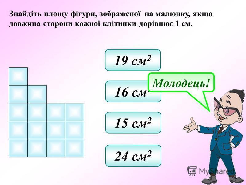 Знайдіть площу фігури, зображеної на малюнку, якщо довжина сторони кожної клітинки дорівнює 1 см. 19 см 2 16 см 2 15 см 2 24 см 2 Молодець!