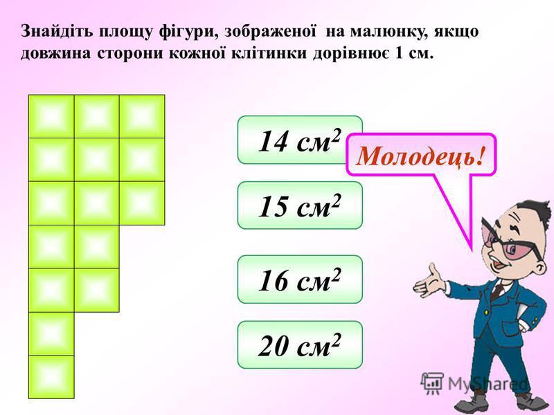 Знайдіть площу фігури, зображеної на малюнку, якщо довжина сторони кожної клітинки дорівнює 1 см. 20 см 2 16 см 2 15 см 2 14 см 2 Молодець!