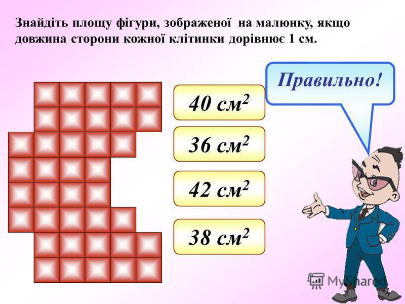 Знайдіть площу фігури, зображеної на малюнку, якщо довжина сторони кожної клітинки дорівнює 1 см. 42 см 2 36 см 2 38 см 2 40 см 2 Правильно!