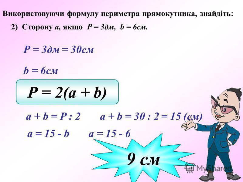 Використовуючи формулу периметра прямокутника, знайдіть: 2) Сторону а, якщо Р = 3дм, b = 6см. Р = 3дм = 30см b = 6см Р = 2(a + b) a + b = 30 : 2 9 cм a + b = P : 2 = 15 (см) а = 15 - b а = 15 - 6