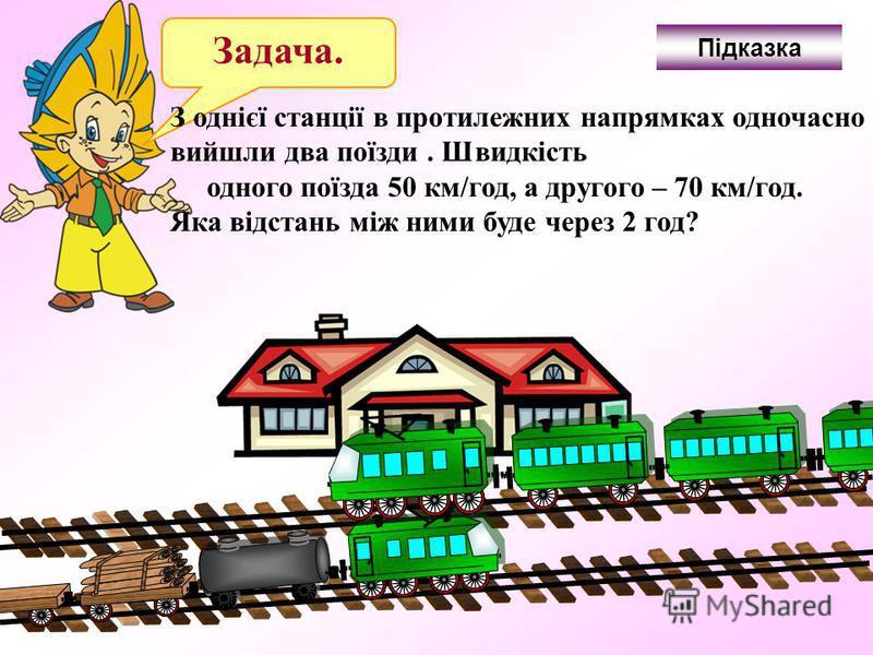 З однієї станції в протилежних напрямках одночасно вийшли два поїзди. Швидкість одного поїзда 50 км/год, а другого – 70 км/год. Яка відстань між ними буде через 2 год? Підказка