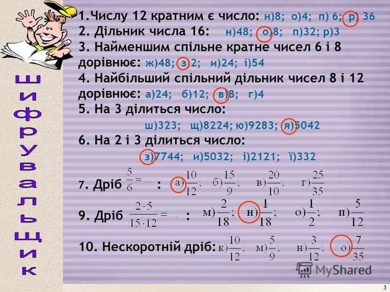 3 1.Числу 12 кратним є число: н)8; о)4; п) 6; р) 36 2. Дільник числа 16: н)48; о)8; п)32; р)3 3. Найменшим спільне кратне чисел 6 і 8 дорівнює: ж)48; з)2; и)24; і)54 4. Найбільший спільний дільник чисел 8 і 12 дорівнює: а)24; б)12; в)8; г)4 5. На 3 д
