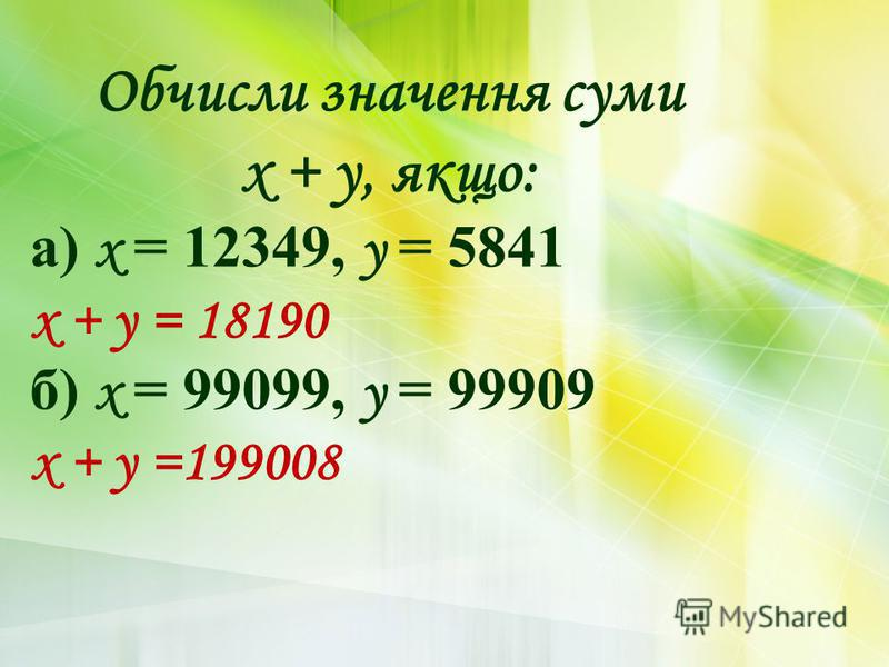 Обчисли значення суми х + у, якщо: а) х = 12349, у = 5841 х + у = 18190 б) х = 99099, у = 99909 х + у =199008