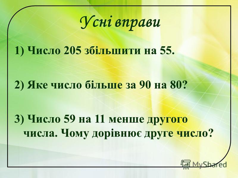 Усні вправи 1) Число 205 збільшити на 55. 2) Яке число більше за 90 на 80? 3) Число 59 на 11 менше другого числа. Чому дорівнює друге число?