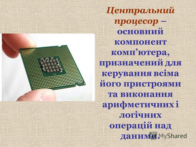 Центральний процесор – основний компонент компютера, призначений для керування всіма його пристроями та виконання арифметичних і логічних операцій над даними.