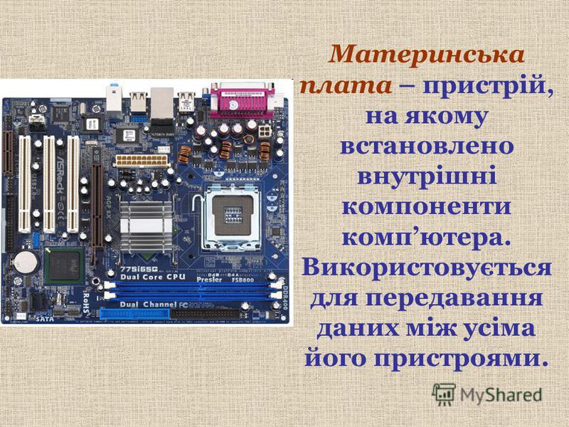 Материнська плата – пристрій, на якому встановлено внутрішні компоненти компютера. Використовується для передавання даних між усіма його пристроями.