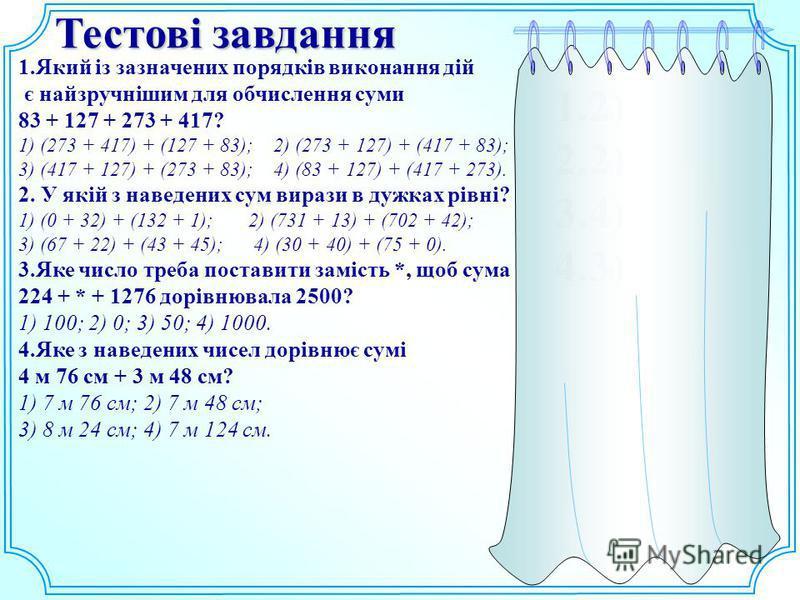 Тестові завдання 1.Який із зазначених порядків виконання дій є найзручнішим для обчислення суми 83 + 127 + 273 + 417? 1) (273 + 417) + (127 + 83); 2) (273 + 127) + (417 + 83); 3) (417 + 127) + (273 + 83); 4) (83 + 127) + (417 + 273). 2. У якій з нав