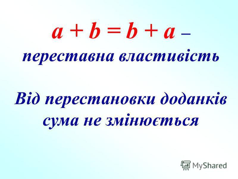 а + b = b + a – переставна властивість Від перестановки доданків сума не змінюється