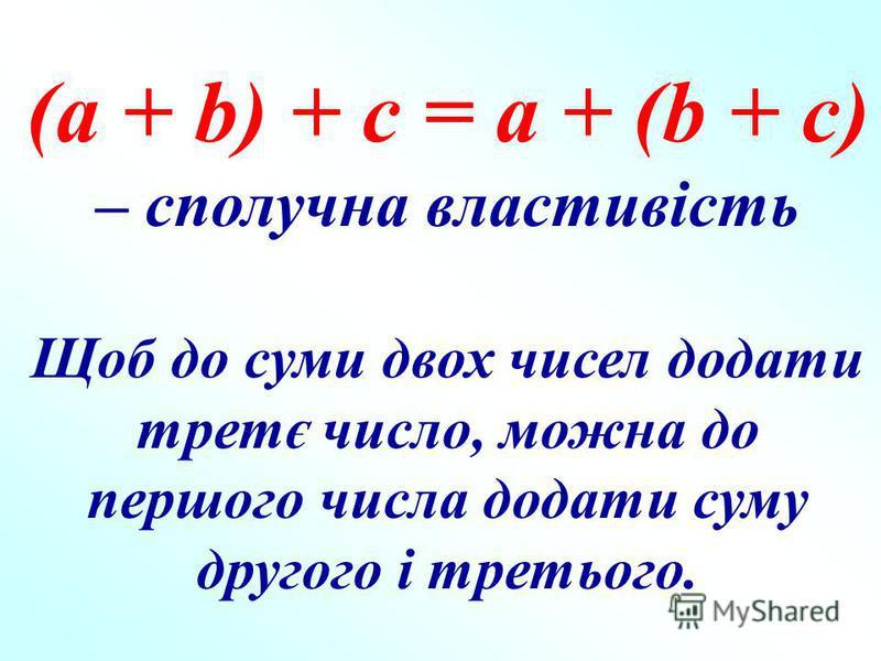 (а + b) + с = а + (b + с) – сполучна властивість Щоб до суми двох чисел додати третє число, можна до першого числа додати суму другого і третього.