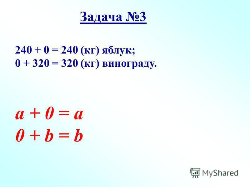 Задача 3 240 + 0 = 240 (кг) яблук; 0 + 320 = 320 (кг) винограду. а + 0 = а 0 + b = b