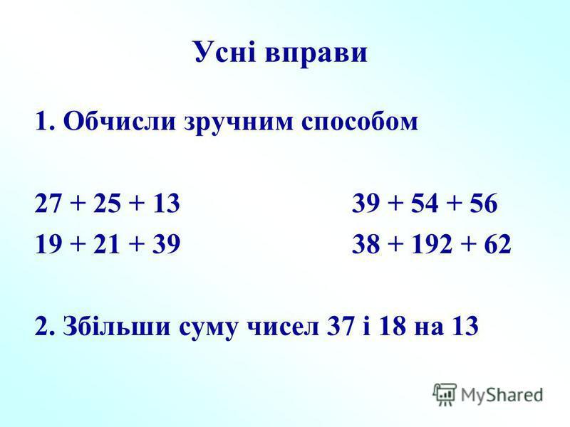 Усні вправи 1. Обчисли зручним способом 27 + 25 + 13 39 + 54 + 56 19 + 21 + 39 38 + 192 + 62 2. Збільши суму чисел 37 і 18 на 13