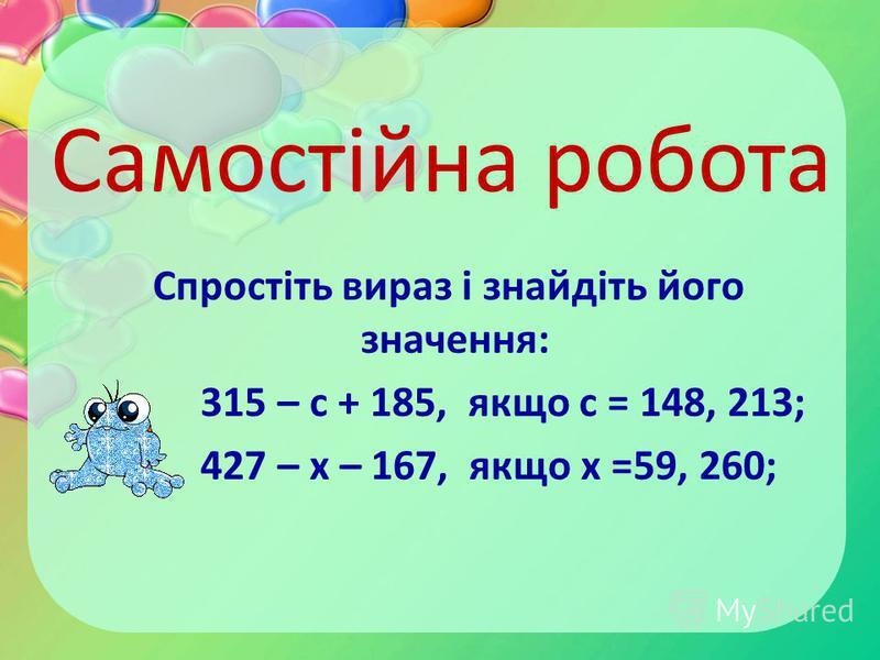 Самостійна робота Спростіть вираз і знайдіть його значення: 315 – с + 185, якщо с = 148, 213; 427 – х – 167, якщо х =59, 260;