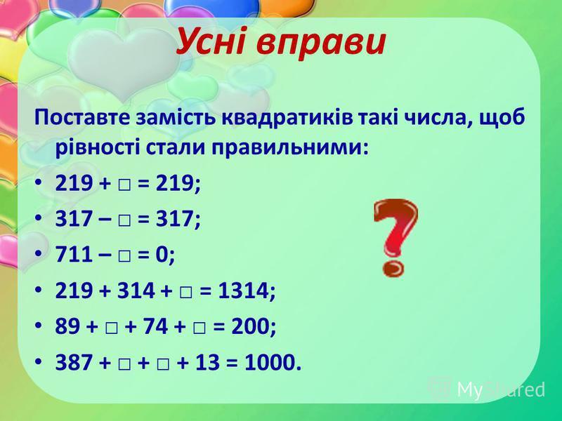 Усні вправи Поставте замість квадратиків такі числа, щоб рівності стали правильними: 219 + = 219; 317 – = 317; 711 – = 0; 219 + 314 + = 1314; 89 + + 74 + = 200; 387 + + + 13 = 1000.
