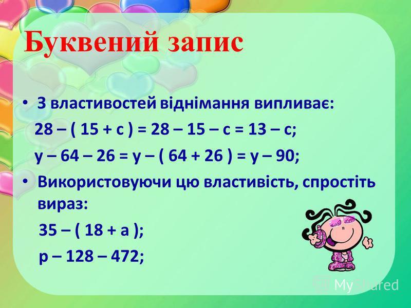 З властивостей віднімання випливає: 28 – ( 15 + с ) = 28 – 15 – с = 13 – с; у – 64 – 26 = у – ( 64 + 26 ) = у – 90; Використовуючи цю властивість, спростіть вираз: 35 – ( 18 + а ); р – 128 – 472; Буквений запис