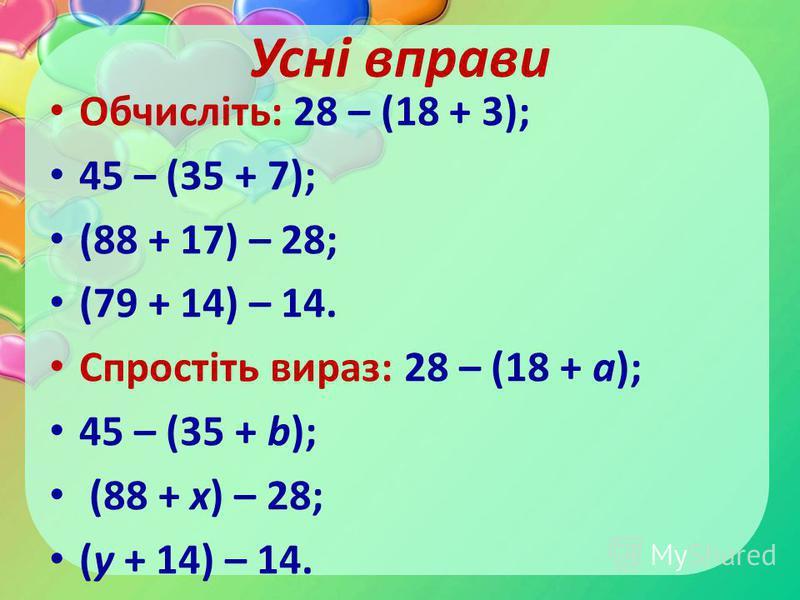 Усні вправи Обчисліть: 28 – (18 + 3); 45 – (35 + 7); (88 + 17) – 28; (79 + 14) – 14. Спростіть вираз: 28 – (18 + а); 45 – (35 + b); (88 + х) – 28; (y + 14) – 14.