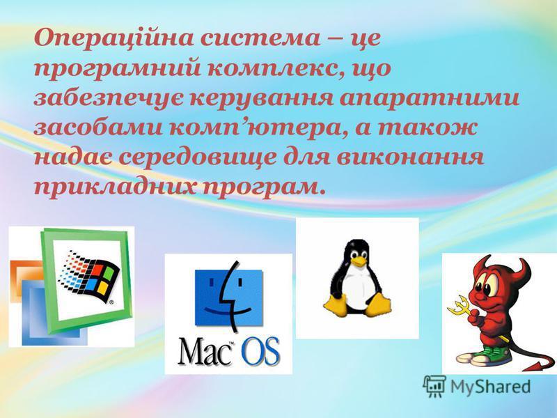 Операційна система – це програмний комплекс, що забезпечує керування апаратними засобами компютера, а також надає середовище для виконання прикладних програм.
