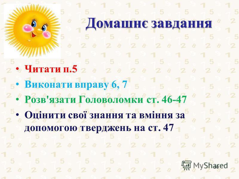 Домашнє завдання Читати п.5 Виконати вправу 6, 7 Розв'язати Головоломки ст. 46-47 Оцінити свої знання та вміння за допомогою тверджень на ст. 47 30