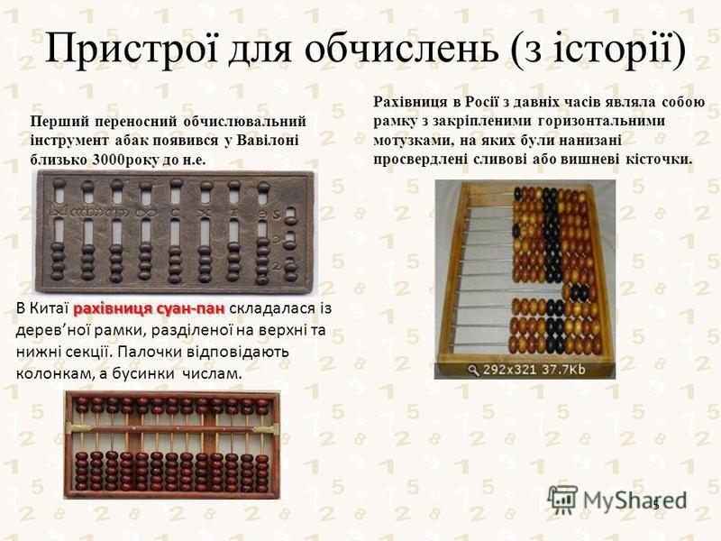 Пристрої для обчислень (з історії) Перший переносний обчислювальний інструмент абак появився у Вавілоні близько 3000року до н.е. Рахівниця в Росії з давніх часів являла собою рамку з закріпленими горизонтальними мотузками, на яких були нанизані просв