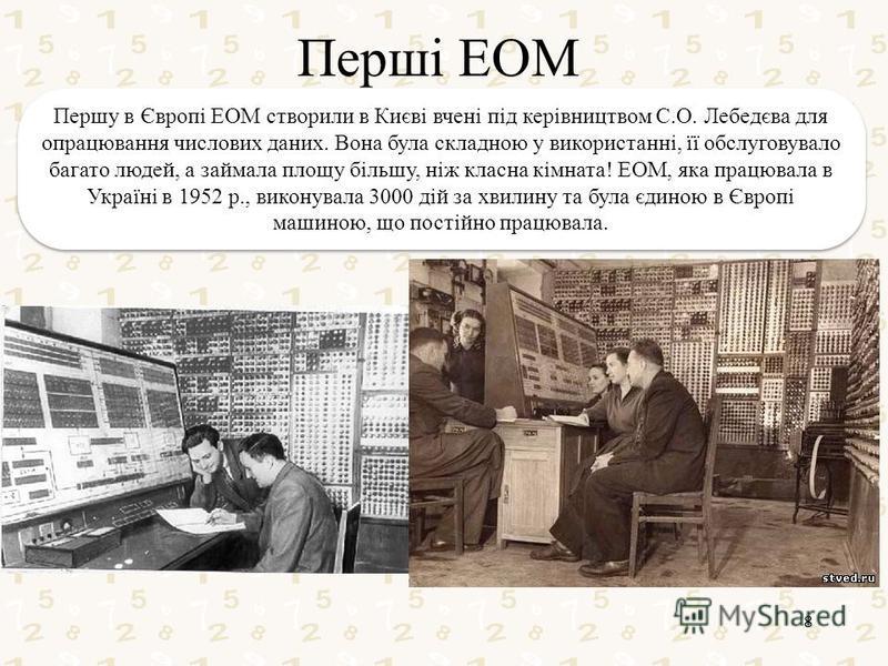 Перші ЕОМ 8 Першу в Європі ЕОМ створили в Києві вчені під керівництвом С.О. Лебедєва для опрацювання числових даних. Вона була складною у використанні, її обслуговувало багато людей, а займала площу більшу, ніж класна кімната! ЕОМ, яка працювала в Ук