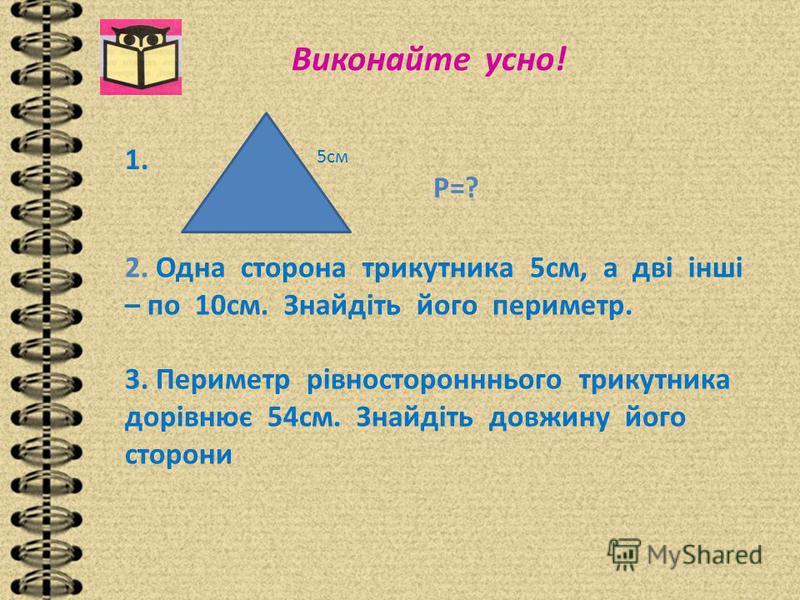 Виконайте усно! 1. 5см Р=? 2. Одна сторона трикутника 5см, а дві інші – по 10см. Знайдіть його периметр. 3. Периметр рівносторонннього трикутника дорівнює 54см. Знайдіть довжину його сторони