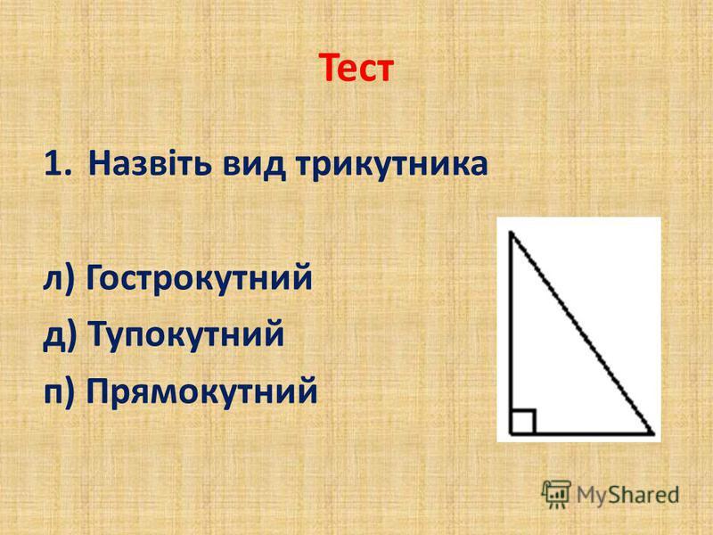 Тест 1.Назвіть вид трикутника л) Гострокутний д) Тупокутний п) Прямокутний