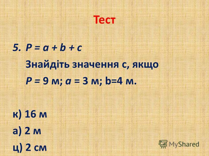 Тест 5.Р = а + b + с Знайдіть значення с, якщо Р = 9 м; а = 3 м; b=4 м. к) 16 м а) 2 м ц) 2 см