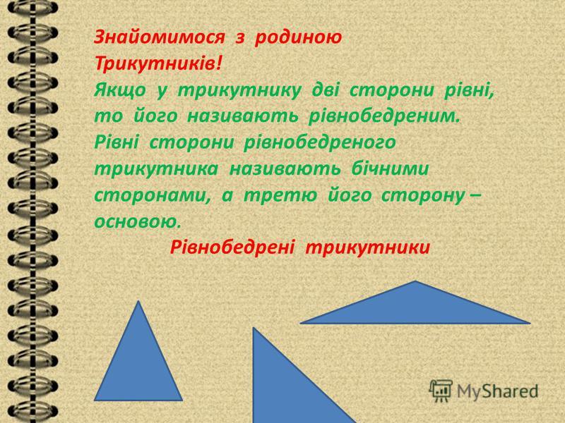 Знайомимося з родиною Трикутників! Якщо у трикутнику дві сторони рівні, то його називають рівнобедреним. Рівні сторони рівнобедреного трикутника називають бічними сторонами, а третю його сторону – основою. Рівнобедрені трикутники