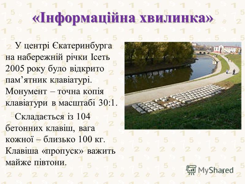 «Інформаційна хвилинка» У центрі Єкатеринбурга на набережній річки Ісеть 2005 року було відкрито памятник клавіатурі. Монумент – точна копія клавіатури в масштабі 30:1. Складається із 104 бетонних клавіш, вага кожної – близько 100 кг. Клавіша «пропус