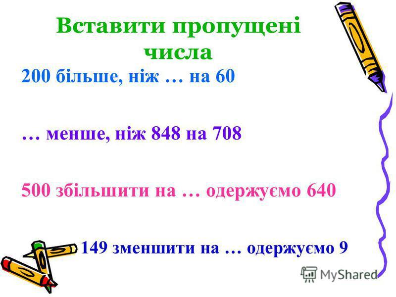 Вставити пропущені числа 200 більше, ніж … на 60 … менше, ніж 848 на 708 500 збільшити на … одержуємо 640 149 зменшити на … одержуємо 9
