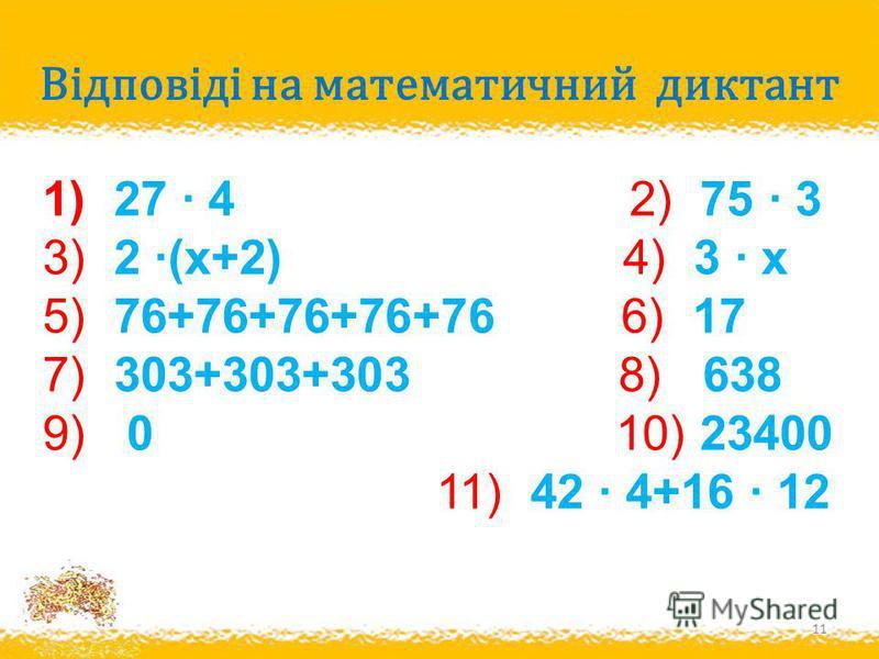 Відповіді на математичний диктант 11 1) 27 · 4 2) 75 · 3 3) 2 ·(х+2) 4) 3 · х 5) 76+76+76+76+76 6) 17 7) 303+303+303 8) 638 9) 0 10) 23400 11) 42 · 4+16 · 12