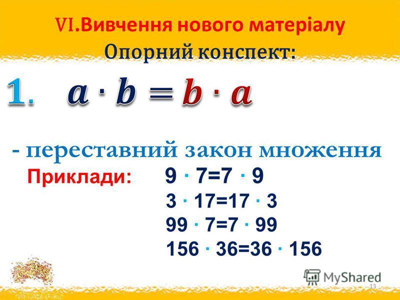VI.Вивчення нового матеріалу Опорний конспект: 13 - переставний закон множення Приклади: 9 · 7=7 · 9 3 · 17=17 · 3 99 · 7=7 · 99 156 · 36=36 · 156
