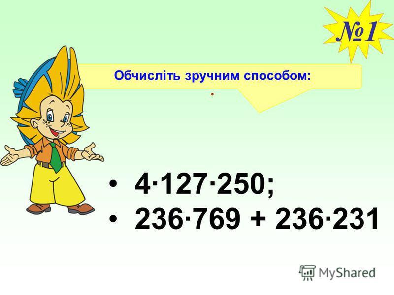 Обчисліть зручним способом:. 1 4·127·250; 236·769 + 236·231