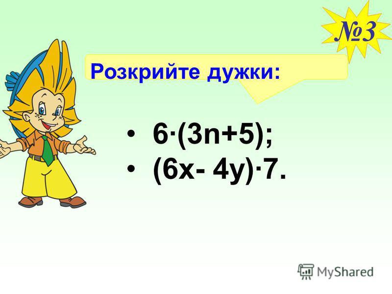 Розкрийте дужки: 3 6·(3n+5); (6х- 4y)·7.