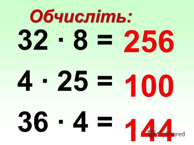 Обчисліть: 32 · 8 = 4 · 25 = 36 · 4 = 256 100 144